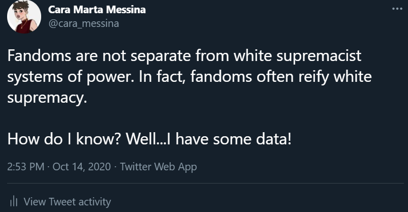 A screencaption from a Tweet I wrote. The tweet reads 'Fandoms are not separate from white supremacist systems of power. In fact, fandoms often reify white supremacy. How do I know? Well...I have some data!'